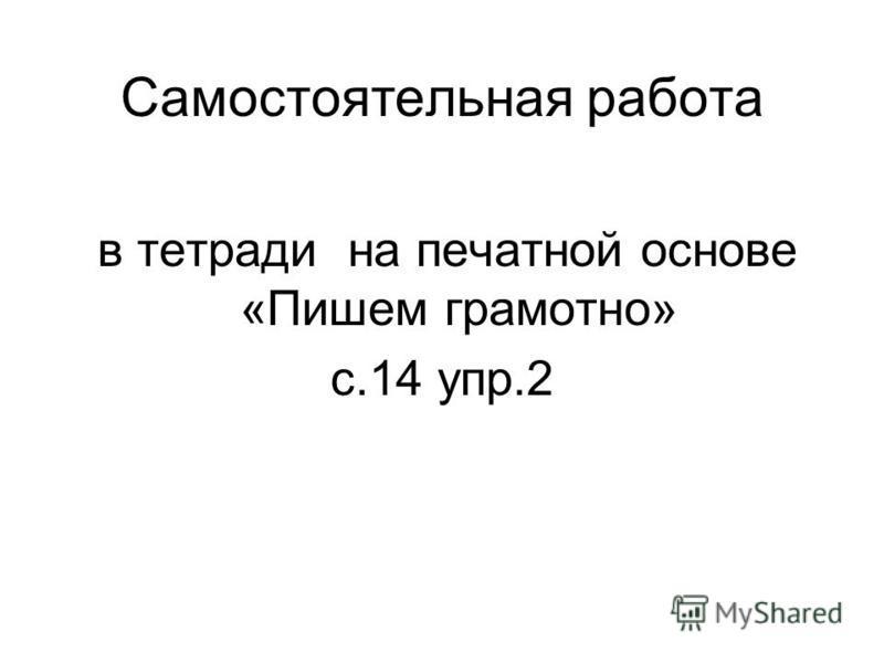 Самостоятельная работа в тетради на печатной основе «Пишем грамотно» с.14 упр.2