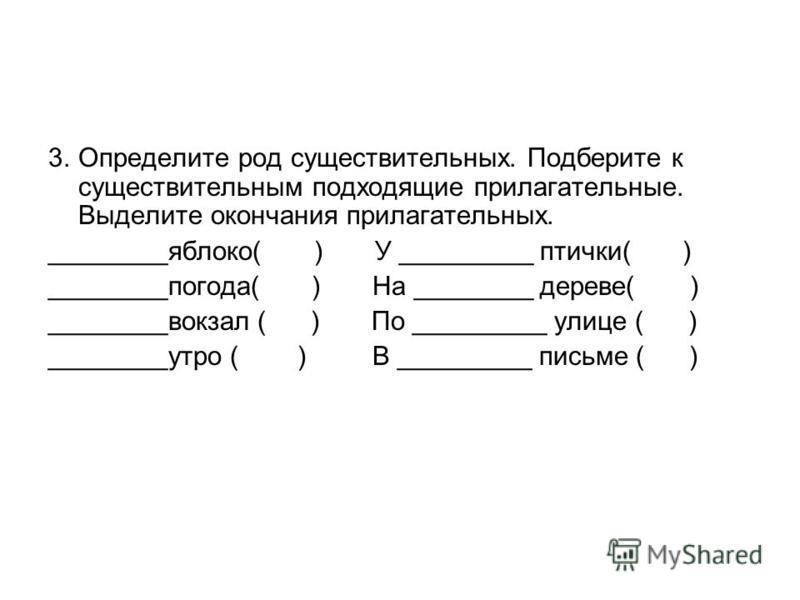 3. Определите род существительных. Подберите к существительным подходящие прилагательные. Выделите окончания прилагательных. ________яблоко( ) У _________ птички( ) ________погода( ) На ________ дереве( ) ________вокзал ( ) По _________ улице ( ) ___