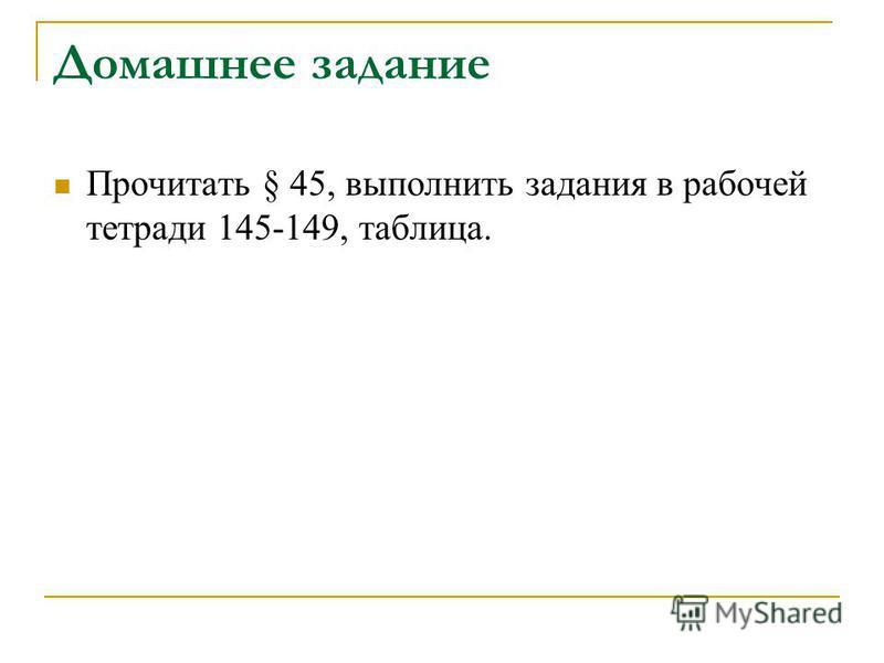 Домашнее задание Прочитать § 45, выполнить задания в рабочей тетради 145-149, таблица.