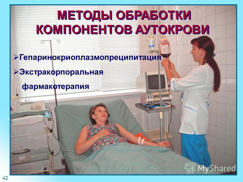 42 МЕТОДЫ ОБРАБОТКИ КОМПОНЕНТОВ АУТОКРОВИ Гепаринокриоплазмопреципитация Экстракорпоральная фармакотерапия