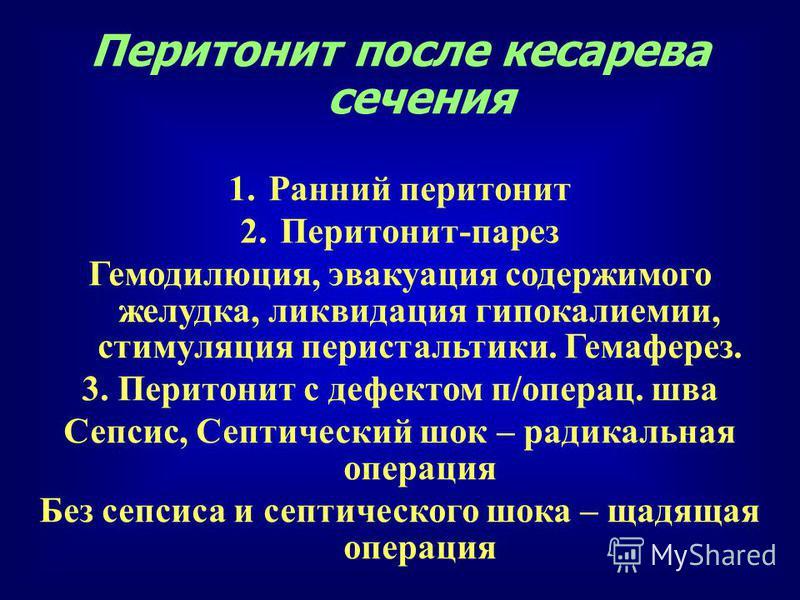 Перитонит после кесарева сечения 1. Ранний перитонит 2.Перитонит-парез Гемодилюция, эвакуация содержимого желудка, ликвидация гипокалиемии, стимуляция перистальтики. Гемаферез. 3. Перитонит с дефектом п/операц. шва Сепсис, Септический шок – радикальн
