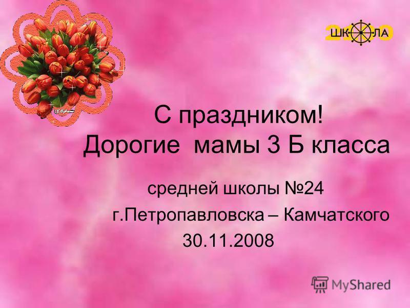 С праздником! Дорогие мамы 3 Б класса средней школы 24 г.Петропавловска – Камчатского 30.11.2008