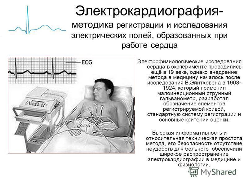 Электрокардиография- методика регистрации и исследования электрических полей, образованных при работе сердца Электрофизиологические исследования сердца в эксперименте проводились ещё в 19 веке, однако внедрение метода в медицину началось после исслед