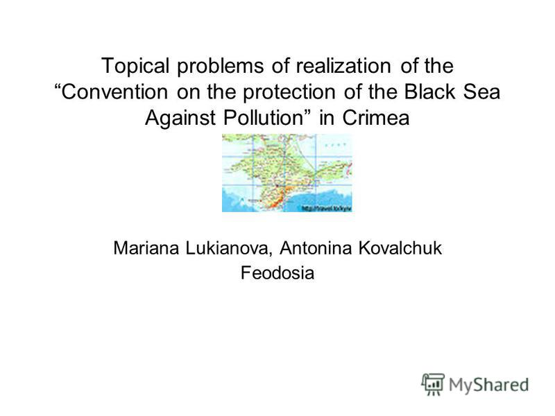 Topical problems of realization of the Convention on the protection of the Black Sea Against Pollution in Crimea Mariana Lukianova, Antonina Kovalchuk Feodosia