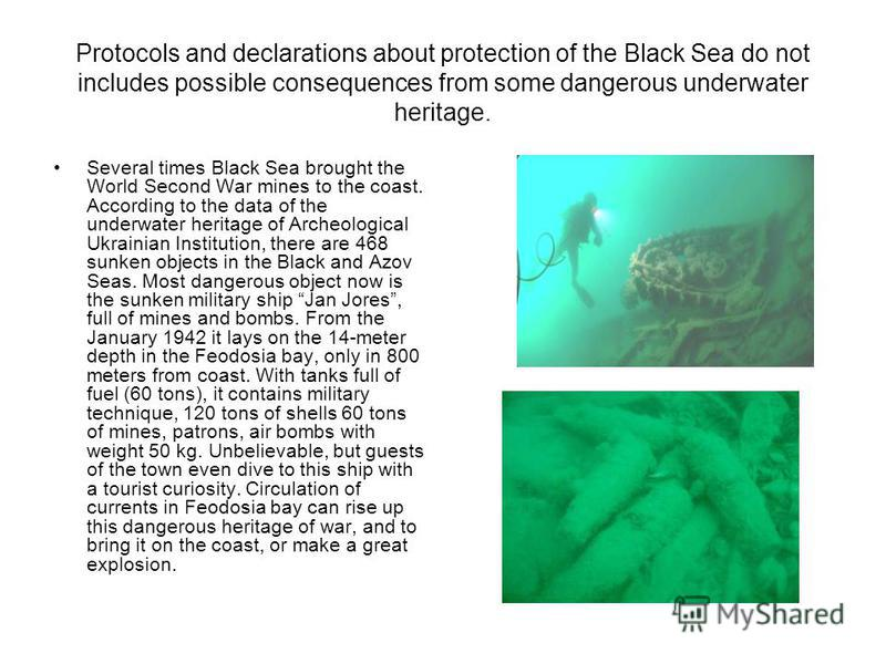 Protocols and declarations about protection of the Black Sea do not includes possible consequences from some dangerous underwater heritage. Several times Black Sea brought the World Second War mines to the coast. According to the data of the underwat