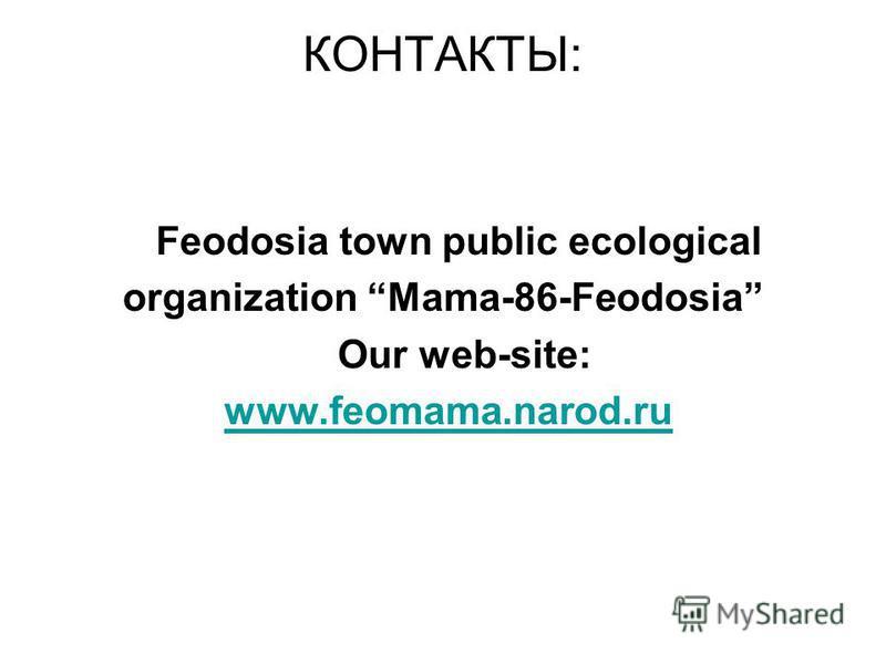 КОНТАКТЫ: Feodosia town public ecological organization Mama-86-Feodosia Our web-site: www.feomama.narod.ru