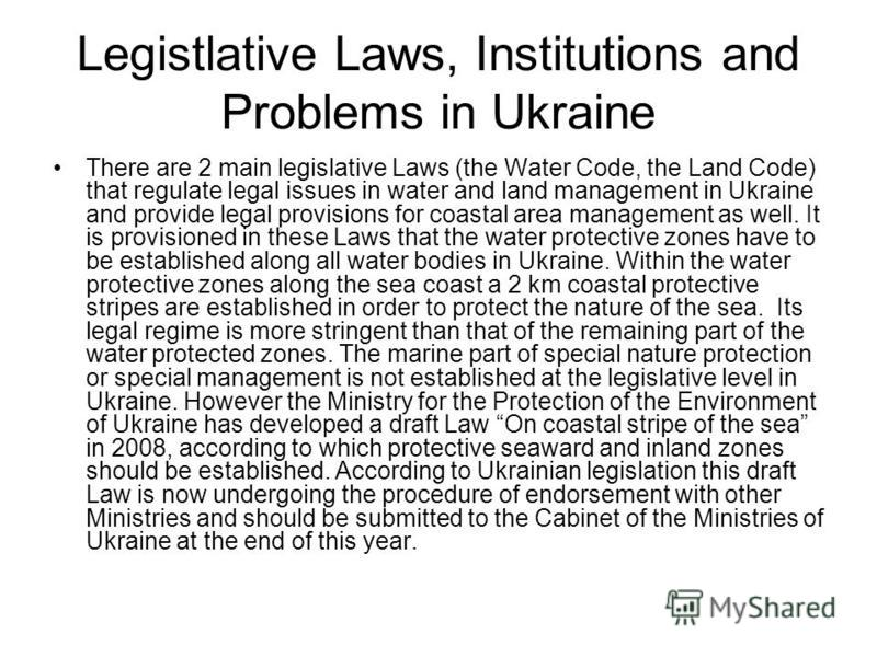 Legistlative Laws, Institutions and Problems in Ukraine There are 2 main legislative Laws (the Water Code, the Land Code) that regulate legal issues in water and land management in Ukraine and provide legal provisions for coastal area management as w
