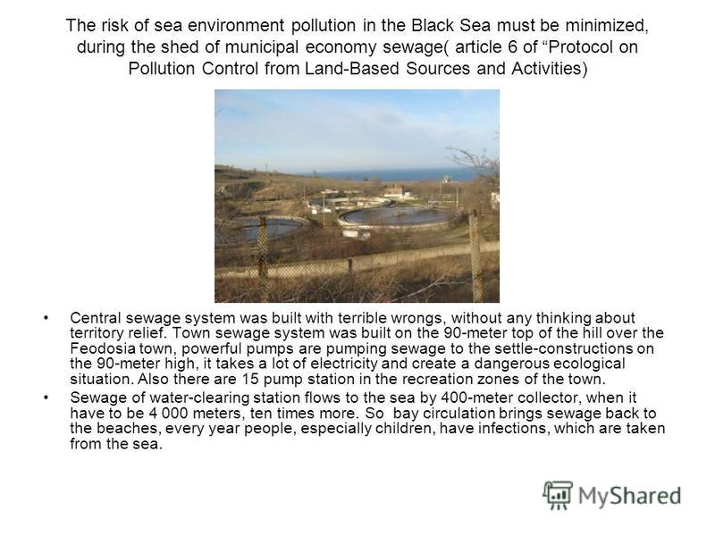 The risk of sea environment pollution in the Black Sea must be minimized, during the shed of municipal economy sewage( article 6 of Protocol on Pollution Control from Land-Based Sources and Activities) Central sewage system was built with terrible wr
