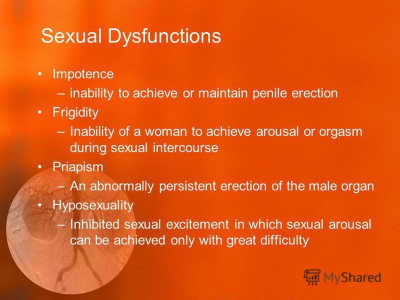 Sexual Dysfunctions Impotence –inability to achieve or maintain penile erection Frigidity –Inability of a woman to achieve arousal or orgasm during sexual intercourse Priapism –An abnormally persistent erection of the male organ Hyposexuality –Inhibi