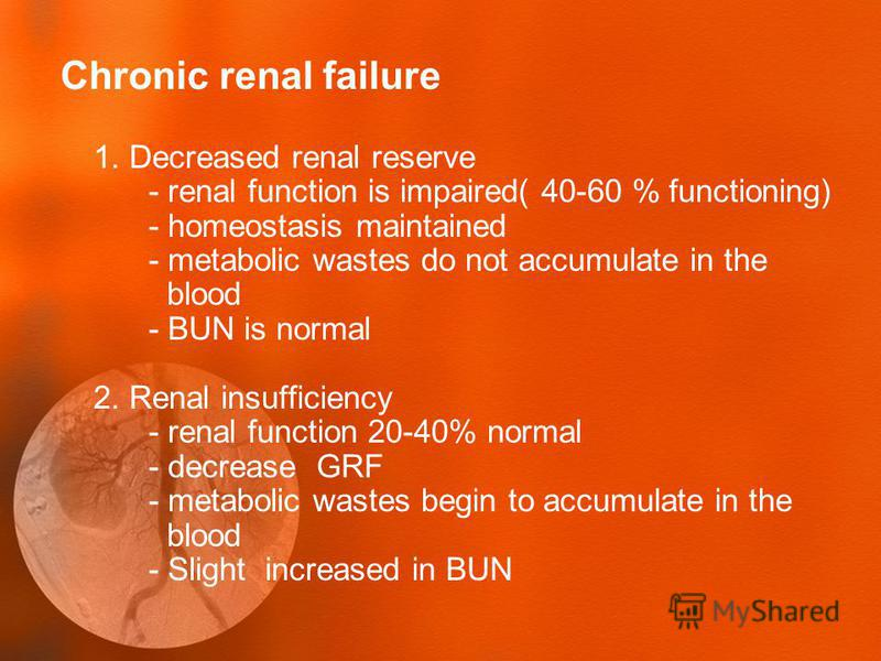 Chronic renal failure 1. Decreased renal reserve - renal function is impaired( 40-60 % functioning) - homeostasis maintained - metabolic wastes do not accumulate in the blood - BUN is normal 2. Renal insufficiency - renal function 20-40% normal - dec