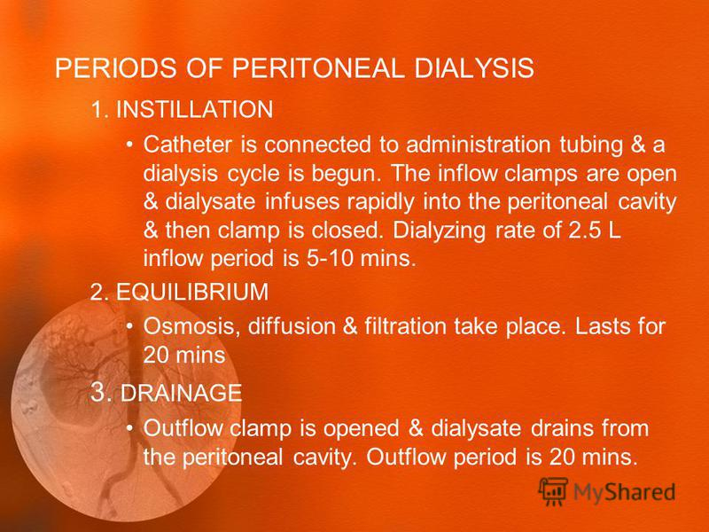 PERIODS OF PERITONEAL DIALYSIS 1. INSTILLATION Catheter is connected to administration tubing & a dialysis cycle is begun. The inflow clamps are open & dialysate infuses rapidly into the peritoneal cavity & then clamp is closed. Dialyzing rate of 2.5