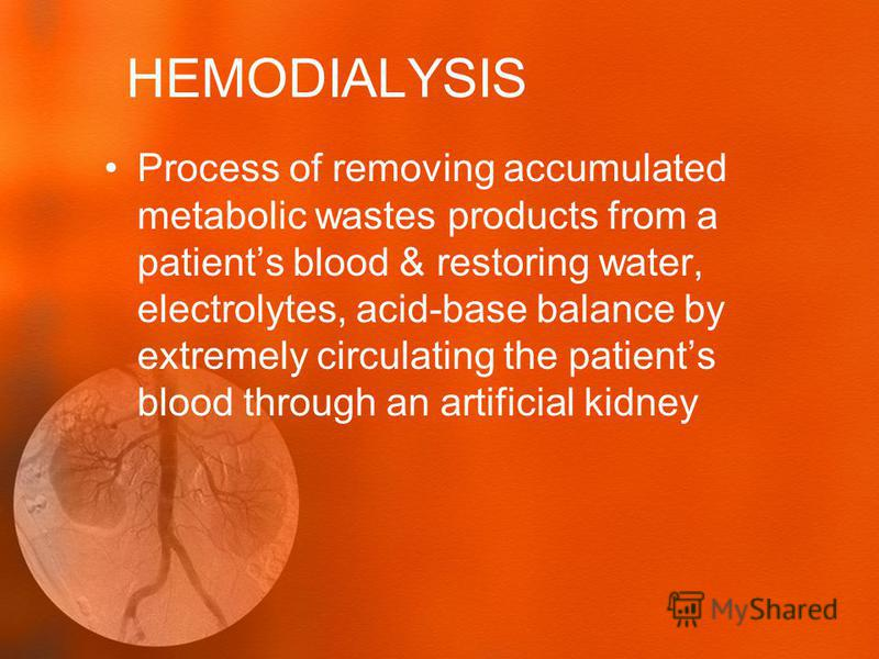HEMODIALYSIS Process of removing accumulated metabolic wastes products from a patients blood & restoring water, electrolytes, acid-base balance by extremely circulating the patients blood through an artificial kidney