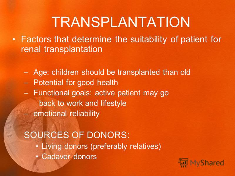 TRANSPLANTATION Factors that determine the suitability of patient for renal transplantation – Age: children should be transplanted than old – Potential for good health – Functional goals: active patient may go back to work and lifestyle – emotional r