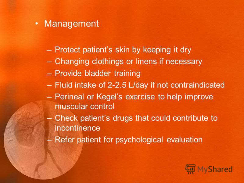 Management –Protect patients skin by keeping it dry –Changing clothings or linens if necessary –Provide bladder training –Fluid intake of 2-2.5 L/day if not contraindicated –Perineal or Kegels exercise to help improve muscular control –Check patients