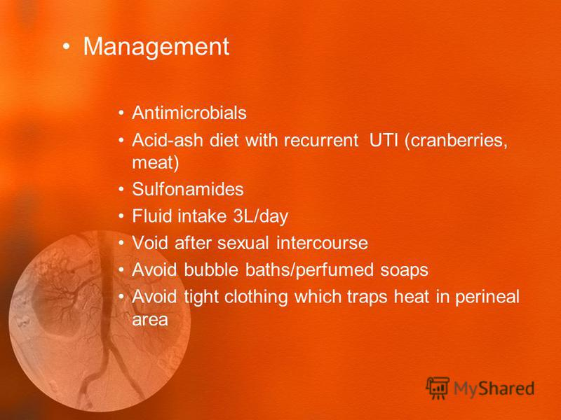 Management Antimicrobials Acid-ash diet with recurrent UTI (cranberries, meat) Sulfonamides Fluid intake 3L/day Void after sexual intercourse Avoid bubble baths/perfumed soaps Avoid tight clothing which traps heat in perineal area