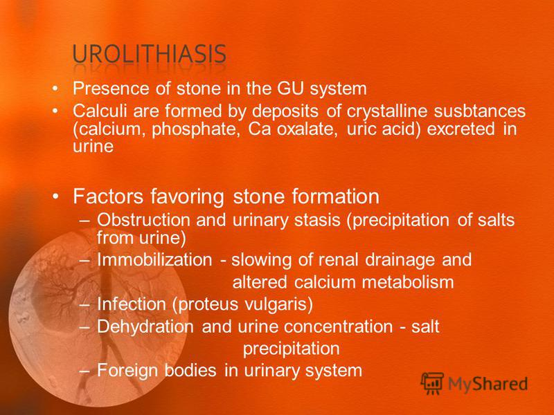 Presence of stone in the GU system Calculi are formed by deposits of crystalline susbtances (calcium, phosphate, Ca oxalate, uric acid) excreted in urine Factors favoring stone formation –Obstruction and urinary stasis (precipitation of salts from ur