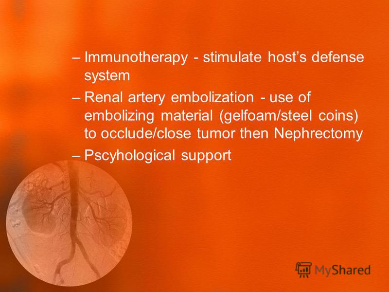 –Immunotherapy - stimulate hosts defense system –Renal artery embolization - use of embolizing material (gelfoam/steel coins) to occlude/close tumor then Nephrectomy –Pscyhological support