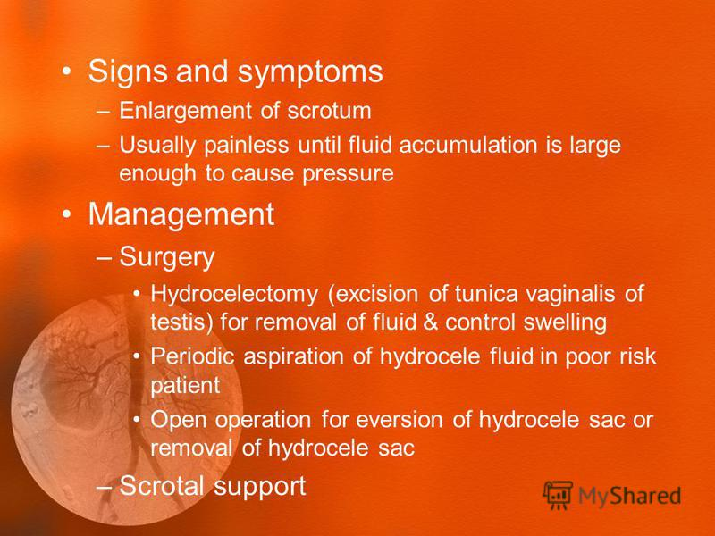 Signs and symptoms –Enlargement of scrotum –Usually painless until fluid accumulation is large enough to cause pressure Management –Surgery Hydrocelectomy (excision of tunica vaginalis of testis) for removal of fluid & control swelling Periodic aspir