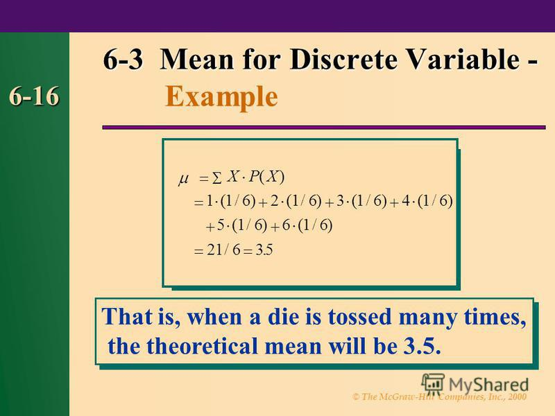 © The McGraw-Hill Companies, Inc., 2000 6-16 6-3 Mean for Discrete Variable - 6-3 Mean for Discrete Variable - Example · · · · · · · XPX() (/)(/)(/)(/) (/)(/) /. 116216316416 516616 21635 That is, when a die is tossed many times, the theoretical mean