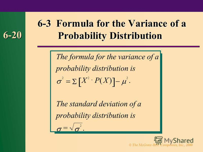 © The McGraw-Hill Companies, Inc., 2000 6-20 6-3 Formula for the Variance of a Probability Distribution = 2 Theformulafortheofa probabilitydistributionis XPX Thestandarddeviationofa probabilitydistributionis variance 222 · ()..