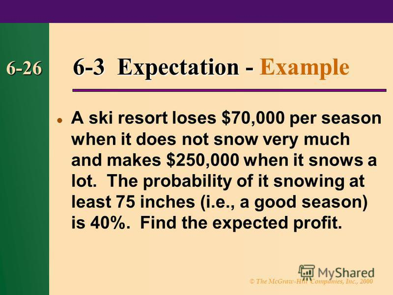© The McGraw-Hill Companies, Inc., 2000 6-26 6-3 Expectation - 6-3 Expectation - Example A ski resort loses $70,000 per season when it does not snow very much and makes $250,000 when it snows a lot. The probability of it snowing at least 75 inches (i