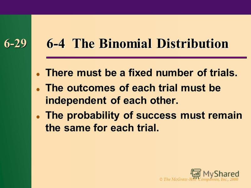 © The McGraw-Hill Companies, Inc., 2000 6-29 6-4 The Binomial Distribution There must be a fixed number of trials. The outcomes of each trial must be independent of each other. The probability of success must remain the same for each trial.