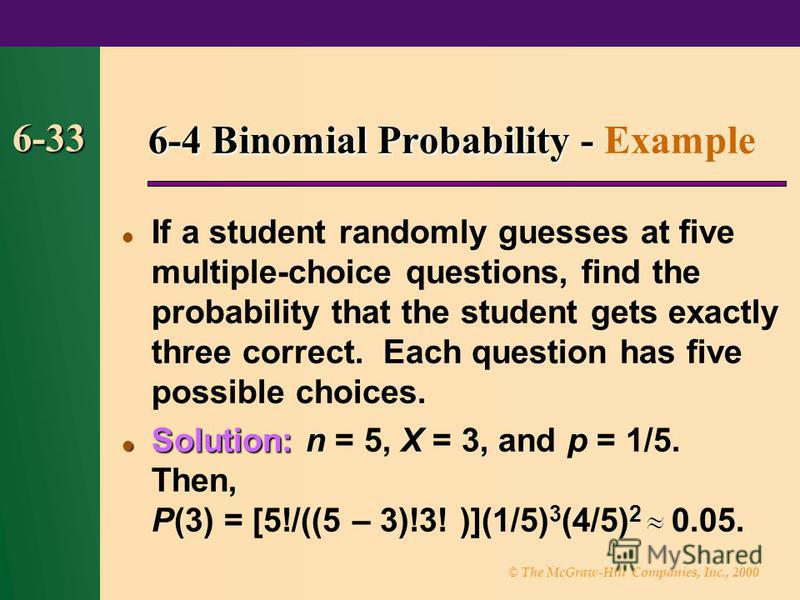 © The McGraw-Hill Companies, Inc., 2000 6-33 6-4 Binomial Probability - 6-4 Binomial Probability - Example If a student randomly guesses at five multiple-choice questions, find the probability that the student gets exactly three correct. Each questio