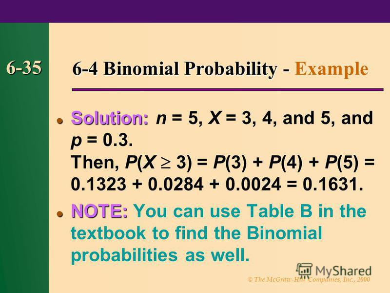 © The McGraw-Hill Companies, Inc., 2000 6-35 6-4 Binomial Probability - 6-4 Binomial Probability - Example Solution: Solution: n = 5, X = 3, 4, and 5, and p = 0.3. Then, P(X 3) = P(3) + P(4) + P(5) = 0.1323 + 0.0284 + 0.0024 = 0.1631. NOTE: NOTE: You
