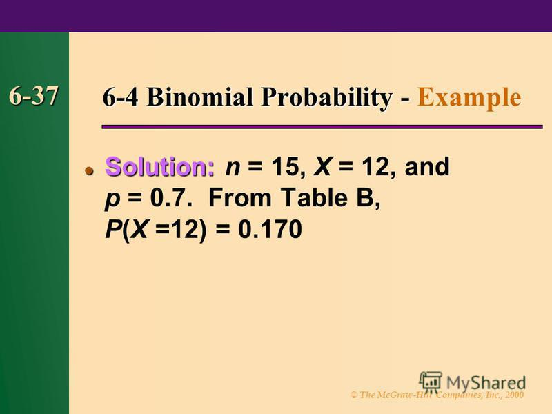 © The McGraw-Hill Companies, Inc., 2000 6-37 6-4 Binomial Probability - 6-4 Binomial Probability - Example Solution: Solution: n = 15, X = 12, and p = 0.7. From Table B, P(X =12) = 0.170