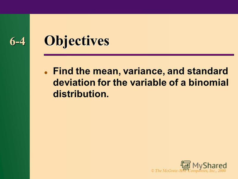 © The McGraw-Hill Companies, Inc., 2000 6-4 Objectives Find the mean, variance, and standard deviation for the variable of a binomial distribution.