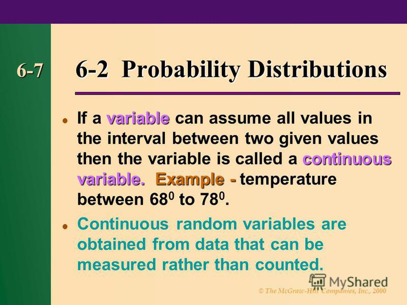 © The McGraw-Hill Companies, Inc., 2000 6-7 6-2 Probability Distributions variable continuous variable.Example - If a variable can assume all values in the interval between two given values then the variable is called a continuous variable. Example -