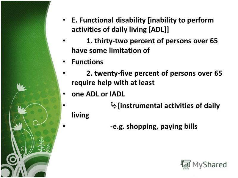E. Functional disability [inability to perform activities of daily living [ADL]] 1. thirty-two percent of persons over 65 have some limitation of Functions 2. twenty-five percent of persons over 65 require help with at least one ADL or IADL [instrume