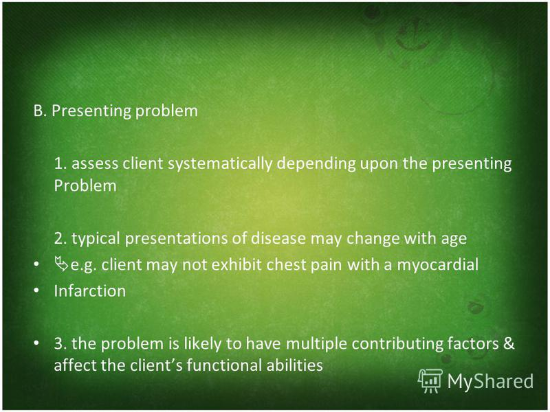 B. Presenting problem 1. assess client systematically depending upon the presenting Problem 2. typical presentations of disease may change with age e.g. client may not exhibit chest pain with a myocardial Infarction 3. the problem is likely to have m