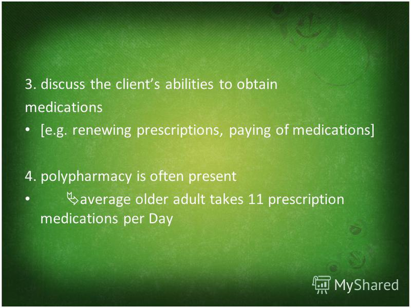3. discuss the clients abilities to obtain medications [e.g. renewing prescriptions, paying of medications] 4. polypharmacy is often present average older adult takes 11 prescription medications per Day