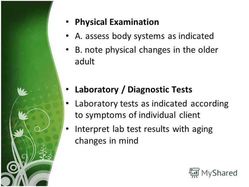Physical Examination A. assess body systems as indicated B. note physical changes in the older adult Laboratory / Diagnostic Tests Laboratory tests as indicated according to symptoms of individual client Interpret lab test results with aging changes