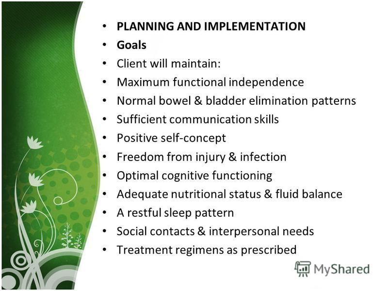PLANNING AND IMPLEMENTATION Goals Client will maintain: Maximum functional independence Normal bowel & bladder elimination patterns Sufficient communication skills Positive self-concept Freedom from injury & infection Optimal cognitive functioning Ad