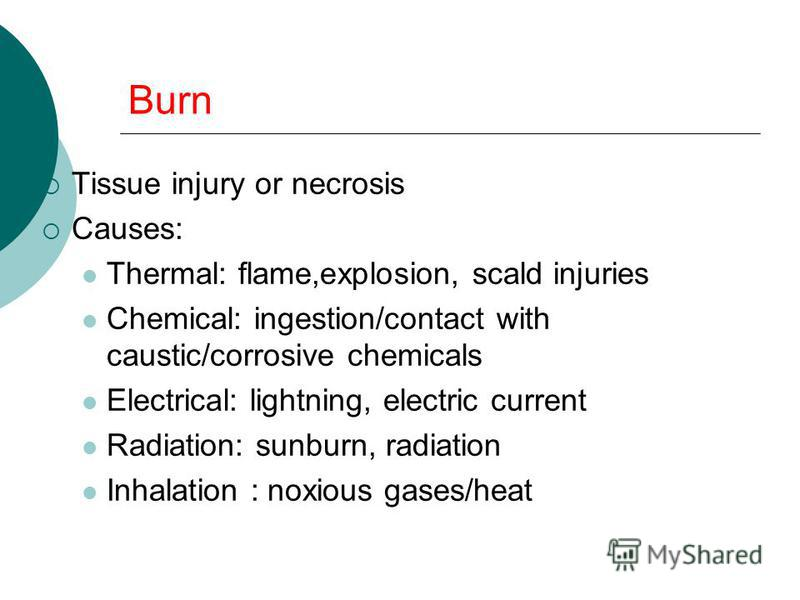 Burn Tissue injury or necrosis Causes: Thermal: flame,explosion, scald injuries Chemical: ingestion/contact with caustic/corrosive chemicals Electrical: lightning, electric current Radiation: sunburn, radiation Inhalation : noxious gases/heat