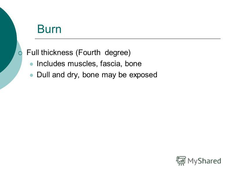 Burn Full thickness (Fourth degree) Includes muscles, fascia, bone Dull and dry, bone may be exposed
