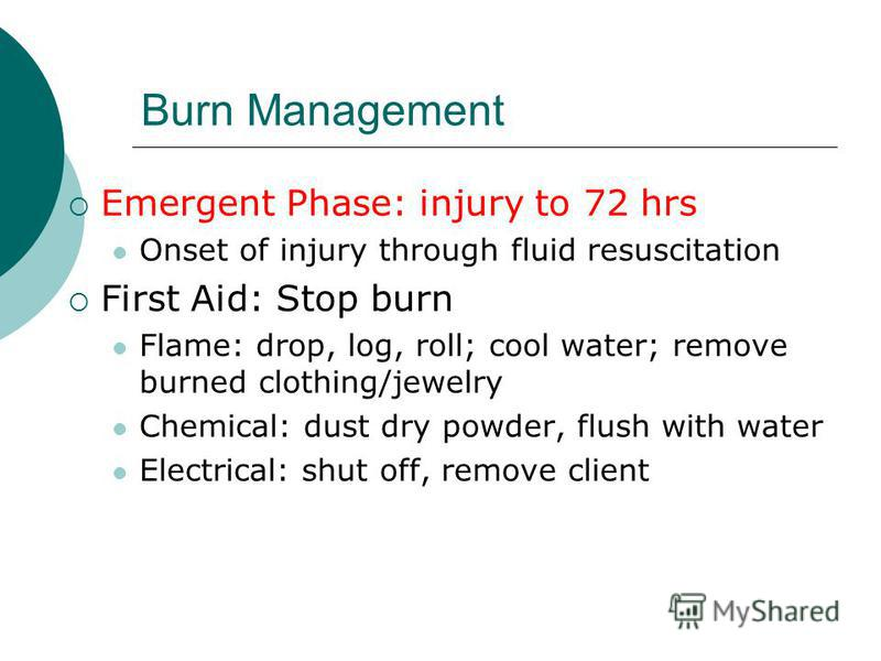 Burn Management Emergent Phase: injury to 72 hrs Onset of injury through fluid resuscitation First Aid: Stop burn Flame: drop, log, roll; cool water; remove burned clothing/jewelry Chemical: dust dry powder, flush with water Electrical: shut off, rem