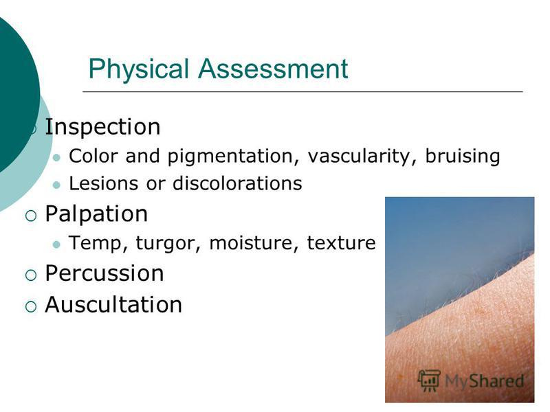 Physical Assessment Inspection Color and pigmentation, vascularity, bruising Lesions or discolorations Palpation Temp, turgor, moisture, texture Percussion Auscultation