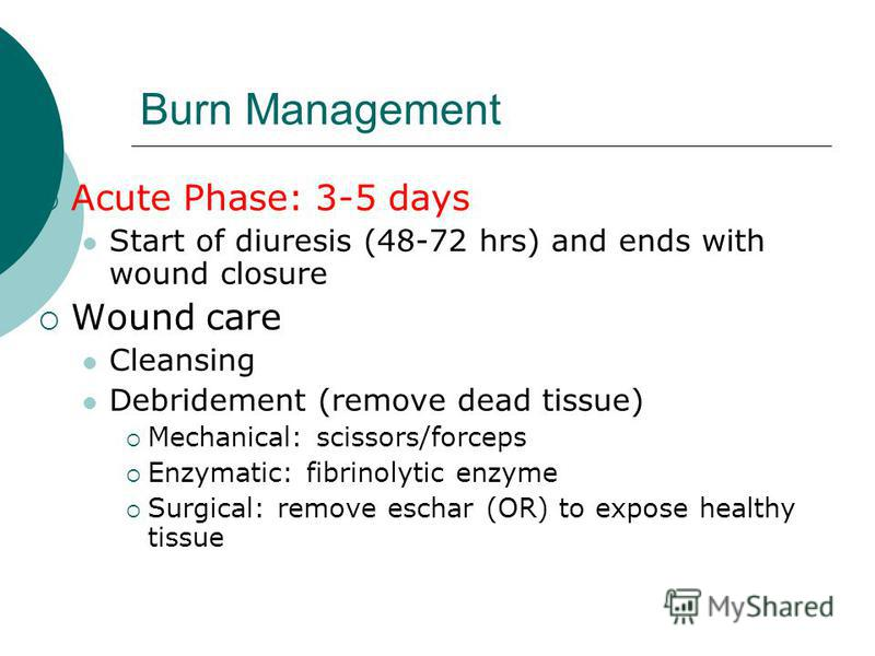 Burn Management Acute Phase: 3-5 days Start of diuresis (48-72 hrs) and ends with wound closure Wound care Cleansing Debridement (remove dead tissue) Mechanical: scissors/forceps Enzymatic: fibrinolytic enzyme Surgical: remove eschar (OR) to expose h