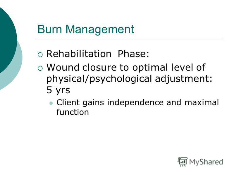 Burn Management Rehabilitation Phase: Wound closure to optimal level of physical/psychological adjustment: 5 yrs Client gains independence and maximal function