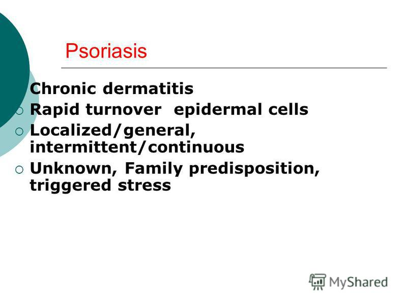 Psoriasis Chronic dermatitis Rapid turnover epidermal cells Localized/general, intermittent/continuous Unknown, Family predisposition, triggered stress