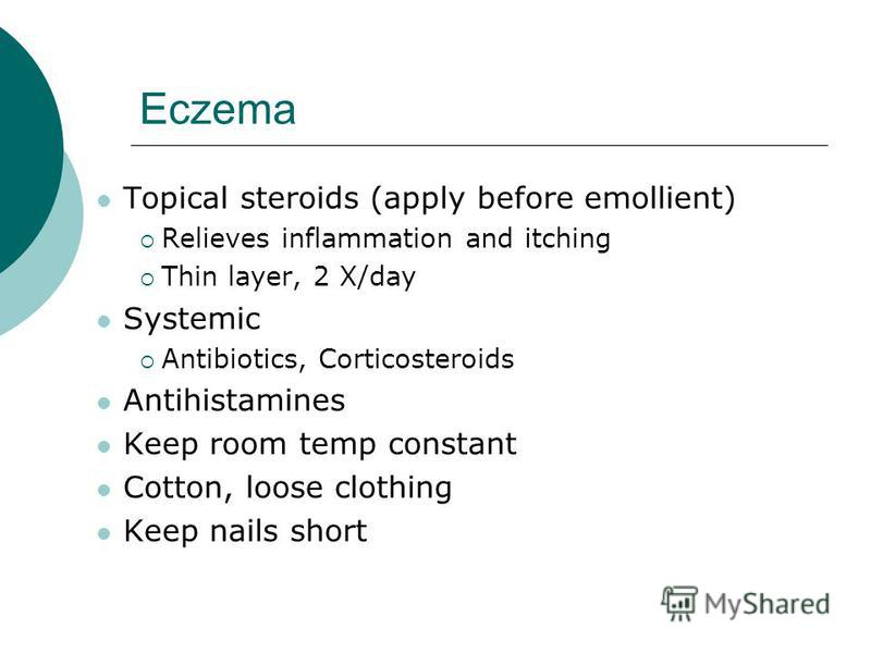 Eczema Topical steroids (apply before emollient) Relieves inflammation and itching Thin layer, 2 X/day Systemic Antibiotics, Corticosteroids Antihistamines Keep room temp constant Cotton, loose clothing Keep nails short