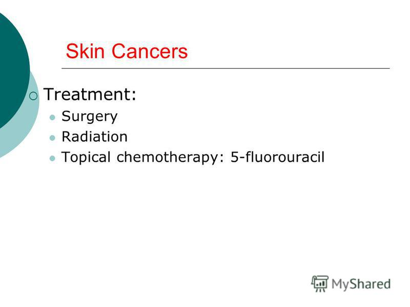 Skin Cancers Treatment: Surgery Radiation Topical chemotherapy: 5-fluorouracil