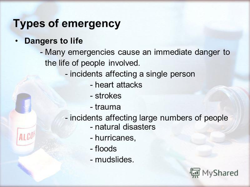 Types of emergency Dangers to life - Many emergencies cause an immediate danger to the life of people involved. - incidents affecting a single person - heart attacks - strokes - trauma - incidents affecting large numbers of people - natural disasters