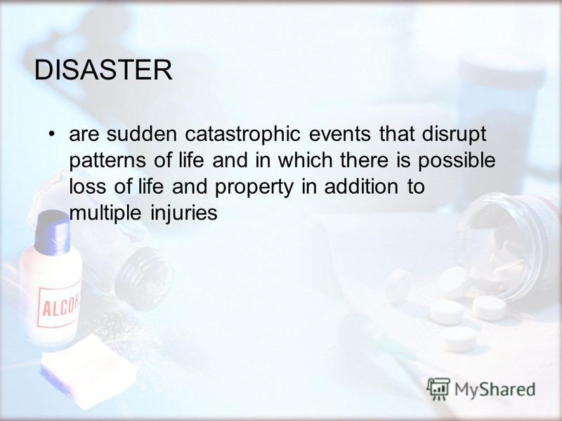 DISASTER are sudden catastrophic events that disrupt patterns of life and in which there is possible loss of life and property in addition to multiple injuries