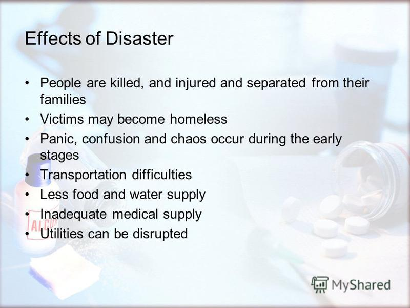 Effects of Disaster People are killed, and injured and separated from their families Victims may become homeless Panic, confusion and chaos occur during the early stages Transportation difficulties Less food and water supply Inadequate medical supply