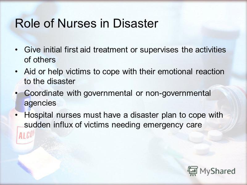 Role of Nurses in Disaster Give initial first aid treatment or supervises the activities of others Aid or help victims to cope with their emotional reaction to the disaster Coordinate with governmental or non-governmental agencies Hospital nurses mus