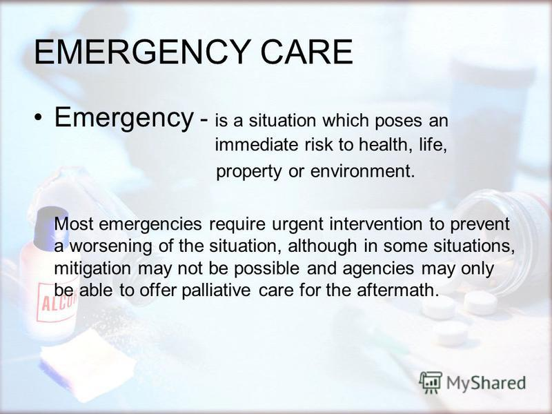 EMERGENCY CARE Emergency - is a situation which poses an immediate risk to health, life, property or environment. Most emergencies require urgent intervention to prevent a worsening of the situation, although in some situations, mitigation may not be